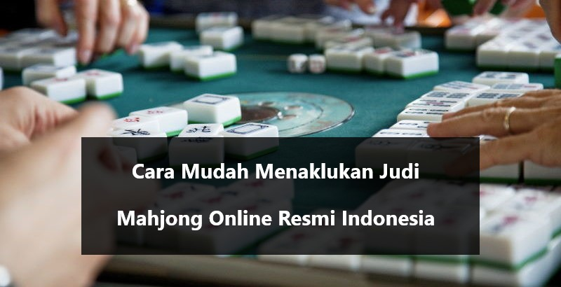 Cara Mudah Menaklukan Judi Mahjong Online Resmi Indonesia